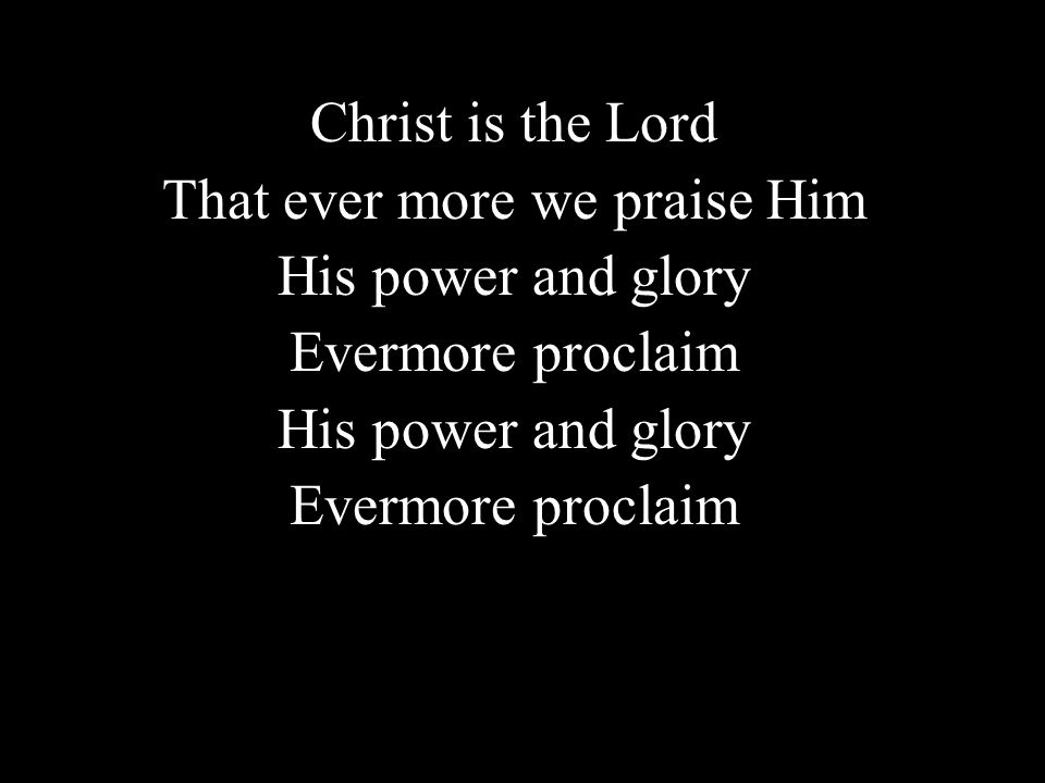 Christ is the Lord That ever more we praise Him His power and glory Evermore proclaim His power and glory Evermore proclaim