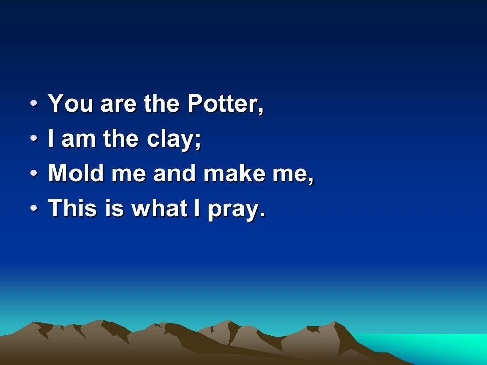You are the Potter,You are the Potter, I am the clay;I am the clay; Mold me and make me,Mold me and make me, This is what I pray.This is what I pray.