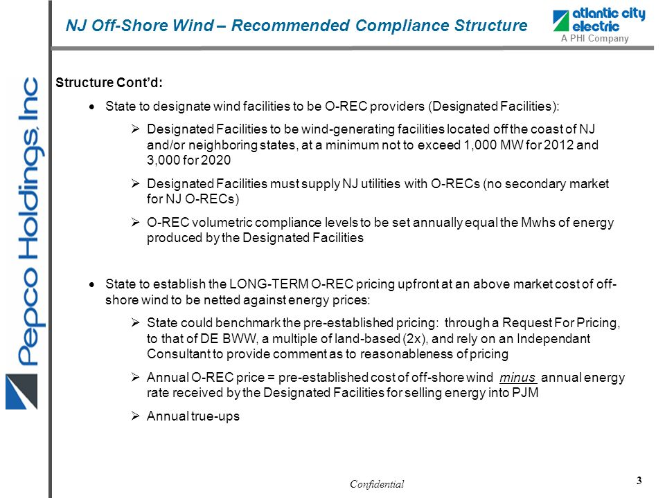 Confidential A PHI Company 3 Structure Contd: State to designate wind facilities to be O-REC providers (Designated Facilities): Designated Facilities to be wind-generating facilities located off the coast of NJ and/or neighboring states, at a minimum not to exceed 1,000 MW for 2012 and 3,000 for 2020 Designated Facilities must supply NJ utilities with O-RECs (no secondary market for NJ O-RECs) O-REC volumetric compliance levels to be set annually equal the Mwhs of energy produced by the Designated Facilities State to establish the LONG-TERM O-REC pricing upfront at an above market cost of off- shore wind to be netted against energy prices: State could benchmark the pre-established pricing: through a Request For Pricing, to that of DE BWW, a multiple of land-based (2x), and rely on an Independant Consultant to provide comment as to reasonableness of pricing Annual O-REC price = pre-established cost of off-shore wind minus annual energy rate received by the Designated Facilities for selling energy into PJM Annual true-ups NJ Off-Shore Wind – Recommended Compliance Structure