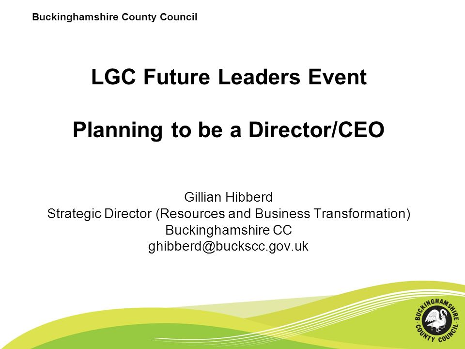 Buckinghamshire County Council LGC Future Leaders Event Planning to be a Director/CEO Gillian Hibberd Strategic Director (Resources and Business Transformation) Buckinghamshire CC