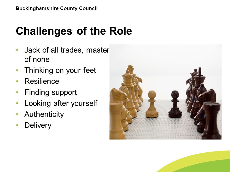 Buckinghamshire County Council Challenges of the Role Jack of all trades, master of none Thinking on your feet Resilience Finding support Looking after yourself Authenticity Delivery
