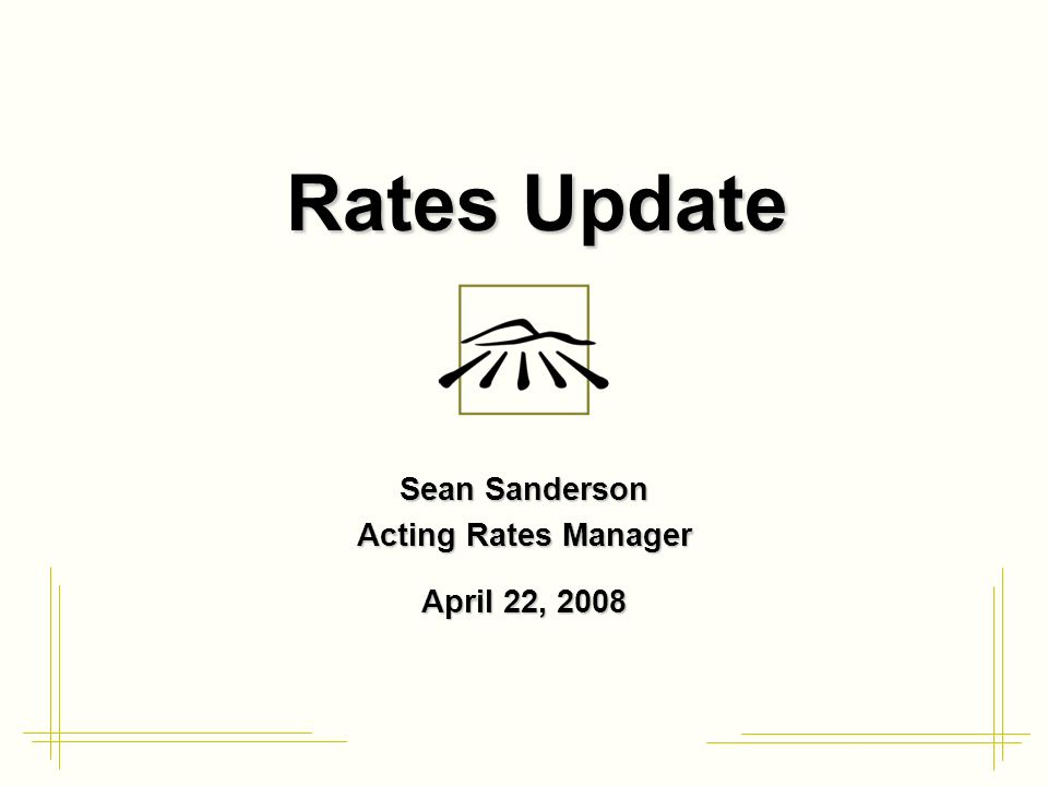 Rates Update Sean Sanderson Acting Rates Manager April 22, 2008