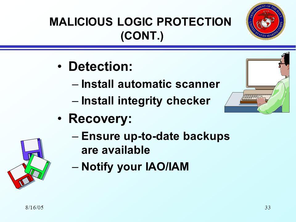8/16/0532 MALICIOUS LOGIC PROTECTION Protection: –Use media from trusted sources –Check all files and media with multiple programs –Make backup copies of known clean media –Do not boot from diskette if possible –Use up-to-date virus scan-ware