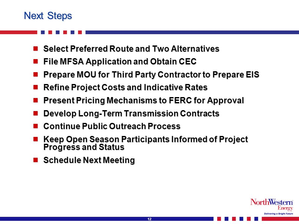 12 Next Steps Select Preferred Route and Two Alternatives Select Preferred Route and Two Alternatives File MFSA Application and Obtain CEC File MFSA Application and Obtain CEC Prepare MOU for Third Party Contractor to Prepare EIS Prepare MOU for Third Party Contractor to Prepare EIS Refine Project Costs and Indicative Rates Refine Project Costs and Indicative Rates Present Pricing Mechanisms to FERC for Approval Present Pricing Mechanisms to FERC for Approval Develop Long-Term Transmission Contracts Develop Long-Term Transmission Contracts Continue Public Outreach Process Continue Public Outreach Process Keep Open Season Participants Informed of Project Progress and Status Keep Open Season Participants Informed of Project Progress and Status Schedule Next Meeting Schedule Next Meeting