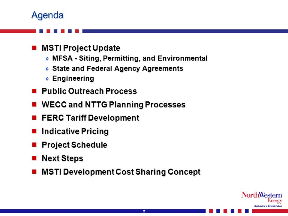 2 Agenda MSTI Project Update MSTI Project Update »MFSA - Siting, Permitting, and Environmental »State and Federal Agency Agreements »Engineering Public Outreach Process Public Outreach Process WECC and NTTG Planning Processes WECC and NTTG Planning Processes FERC Tariff Development FERC Tariff Development Indicative Pricing Indicative Pricing Project Schedule Project Schedule Next Steps Next Steps MSTI Development Cost Sharing Concept MSTI Development Cost Sharing Concept