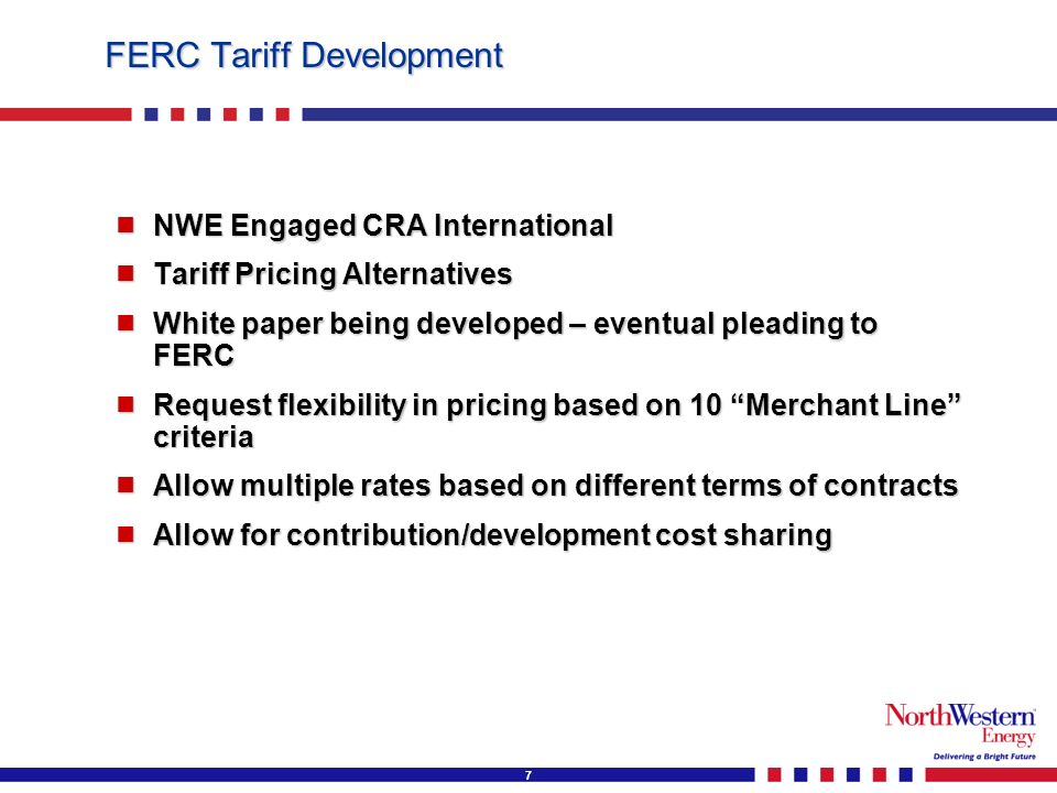 7 FERC Tariff Development NWE Engaged CRA International NWE Engaged CRA International Tariff Pricing Alternatives Tariff Pricing Alternatives White paper being developed – eventual pleading to FERC White paper being developed – eventual pleading to FERC Request flexibility in pricing based on 10 Merchant Line criteria Request flexibility in pricing based on 10 Merchant Line criteria Allow multiple rates based on different terms of contracts Allow multiple rates based on different terms of contracts Allow for contribution/development cost sharing Allow for contribution/development cost sharing