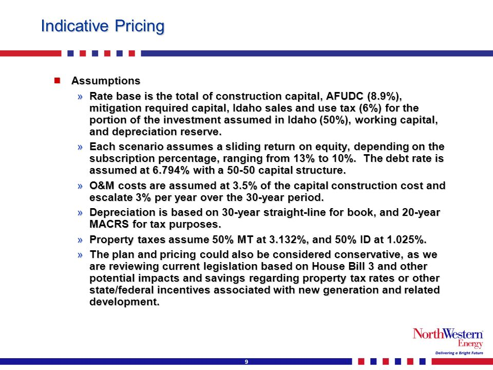 9 Indicative Pricing Assumptions Assumptions »Rate base is the total of construction capital, AFUDC (8.9%), mitigation required capital, Idaho sales and use tax (6%) for the portion of the investment assumed in Idaho (50%), working capital, and depreciation reserve.