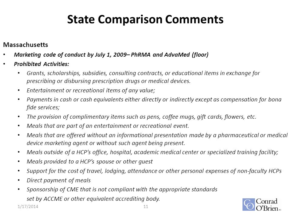 State Comparison Comments Massachusetts Marketing code of conduct by July 1, 2009– PhRMA and AdvaMed (floor) Prohibited Activities: Grants, scholarships, subsidies, consulting contracts, or educational items in exchange for prescribing or disbursing prescription drugs or medical devices.