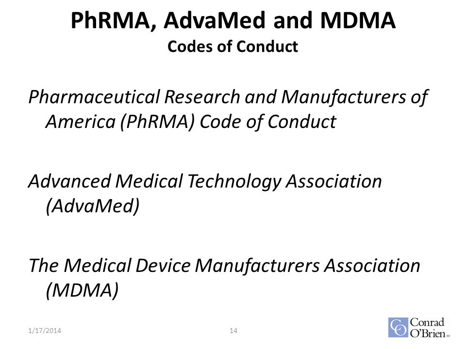 PhRMA, AdvaMed and MDMA Codes of Conduct Pharmaceutical Research and Manufacturers of America (PhRMA) Code of Conduct Advanced Medical Technology Association (AdvaMed) The Medical Device Manufacturers Association (MDMA) 1/17/201414