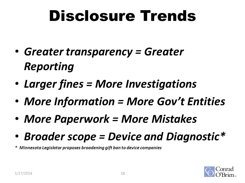 Disclosure Trends Greater transparency = Greater Reporting Larger fines = More Investigations More Information = More Govt Entities More Paperwork = More Mistakes Broader scope = Device and Diagnostic* * Minnesota Legislator proposes broadening gift ban to device companies 1/17/201418