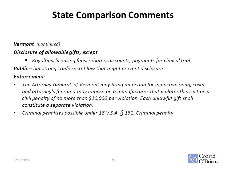 State Comparison Comments Vermont (Continued) Disclosure of allowable gifts, except Royalties, licensing fees, rebates, discounts, payments for clinical trial Public – but strong trade secret law that might prevent disclosure Enforcement: The Attorney General of Vermont may bring an action for injunctive relief, costs, and attorney s fees and may impose on a manufacturer that violates this section a civil penalty of no more than $10,000 per violation.