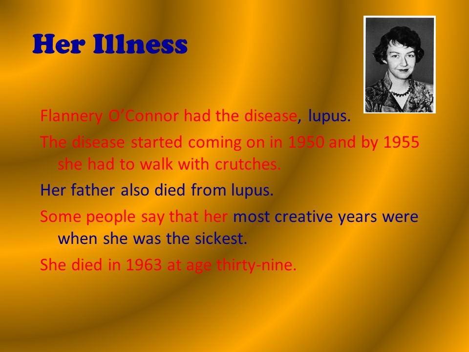 Her Illness Flannery OConnor had the disease, lupus.