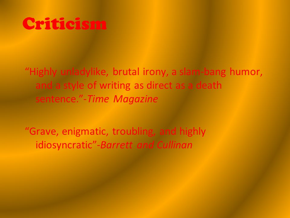 Criticism Highly unladylike, brutal irony, a slam-bang humor, and a style of writing as direct as a death sentence.-Time Magazine Grave, enigmatic, troubling, and highly idiosyncratic-Barrett and Cullinan