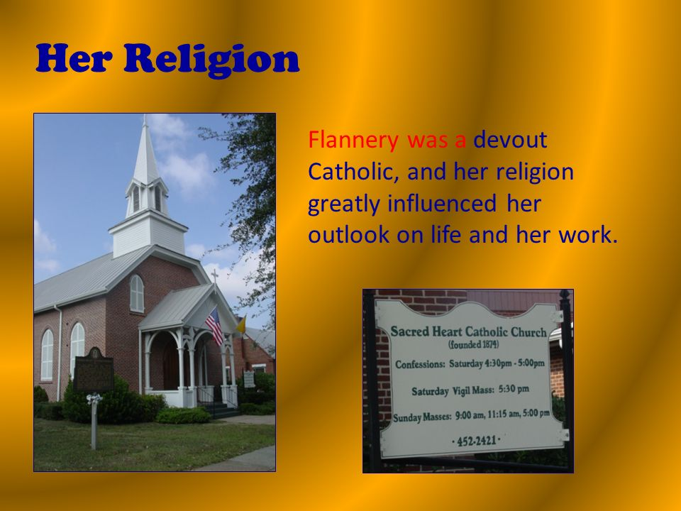 Her Religion Flannery was a devout Catholic, and her religion greatly influenced her outlook on life and her work.