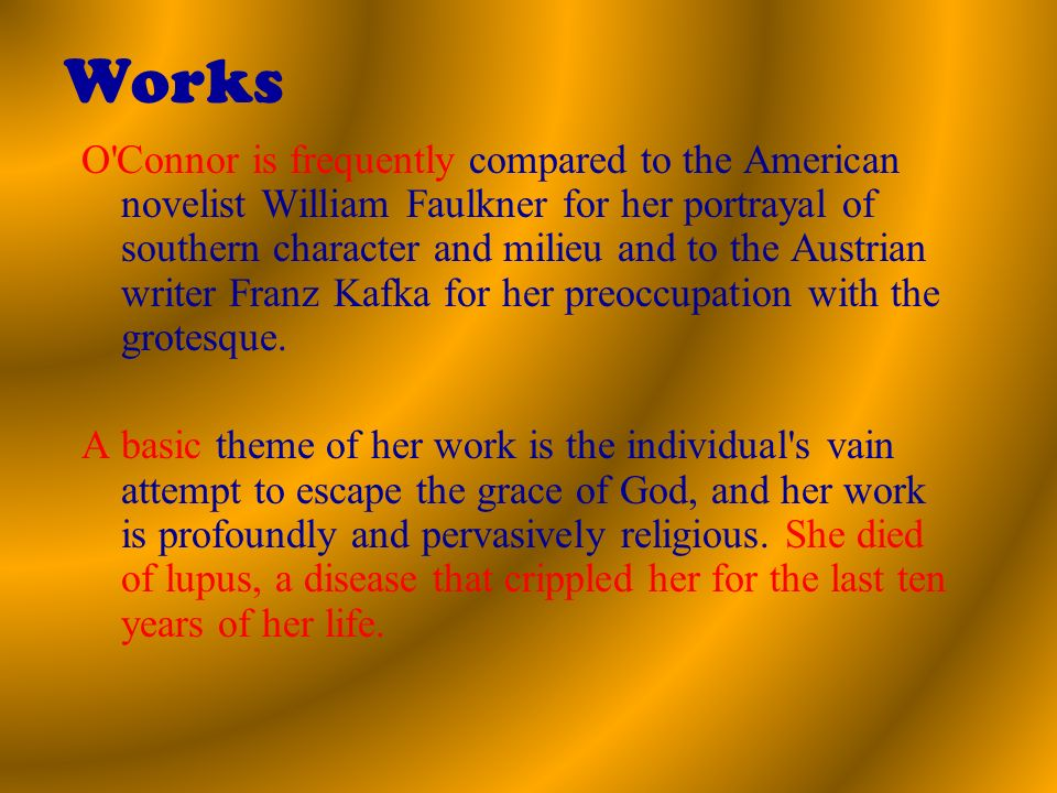 Works O Connor is frequently compared to the American novelist William Faulkner for her portrayal of southern character and milieu and to the Austrian writer Franz Kafka for her preoccupation with the grotesque.