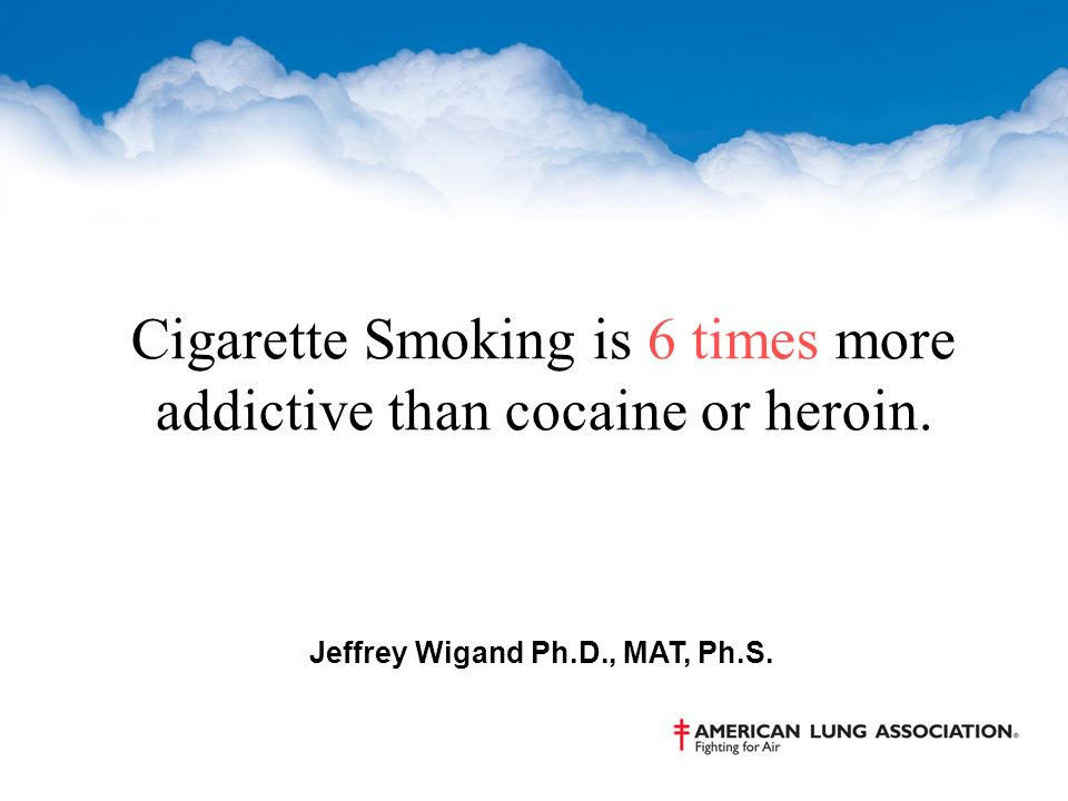 Cigarette Smoking is 6 times more addictive than cocaine or heroin.