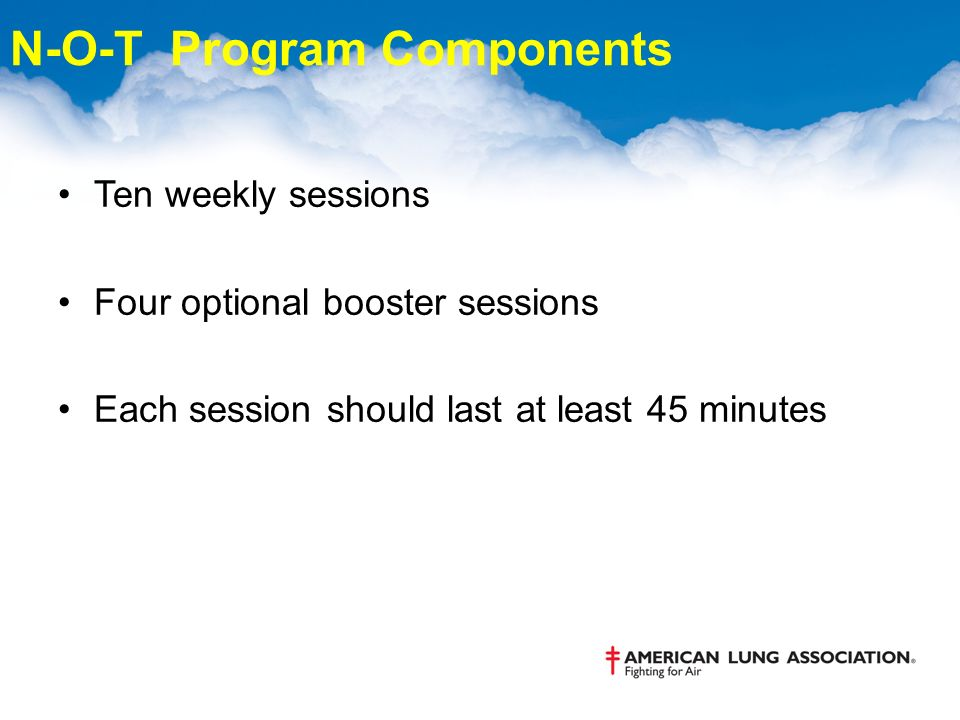 N-O-T Program Components Ten weekly sessions Four optional booster sessions Each session should last at least 45 minutes