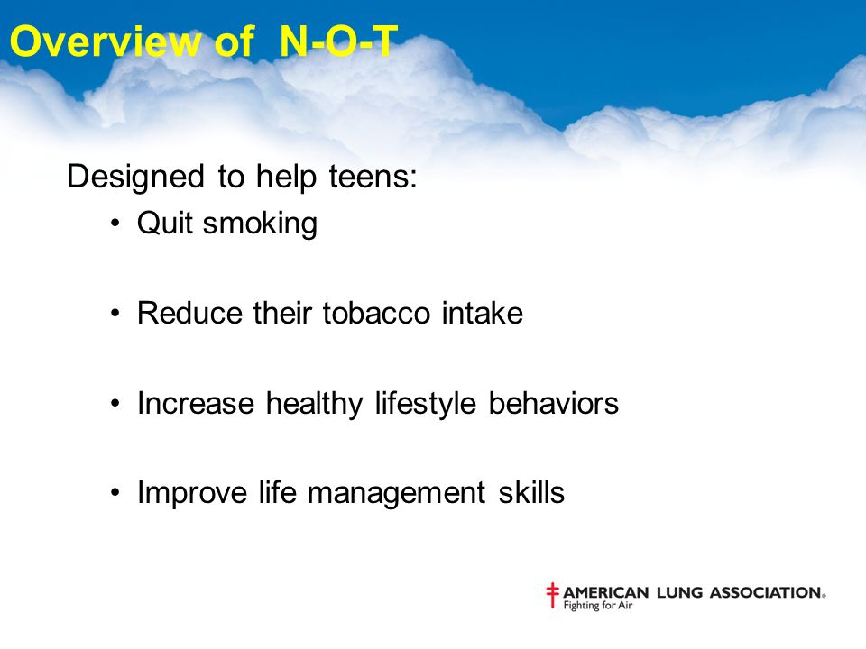 Overview of N-O-T Designed to help teens: Quit smoking Reduce their tobacco intake Increase healthy lifestyle behaviors Improve life management skills