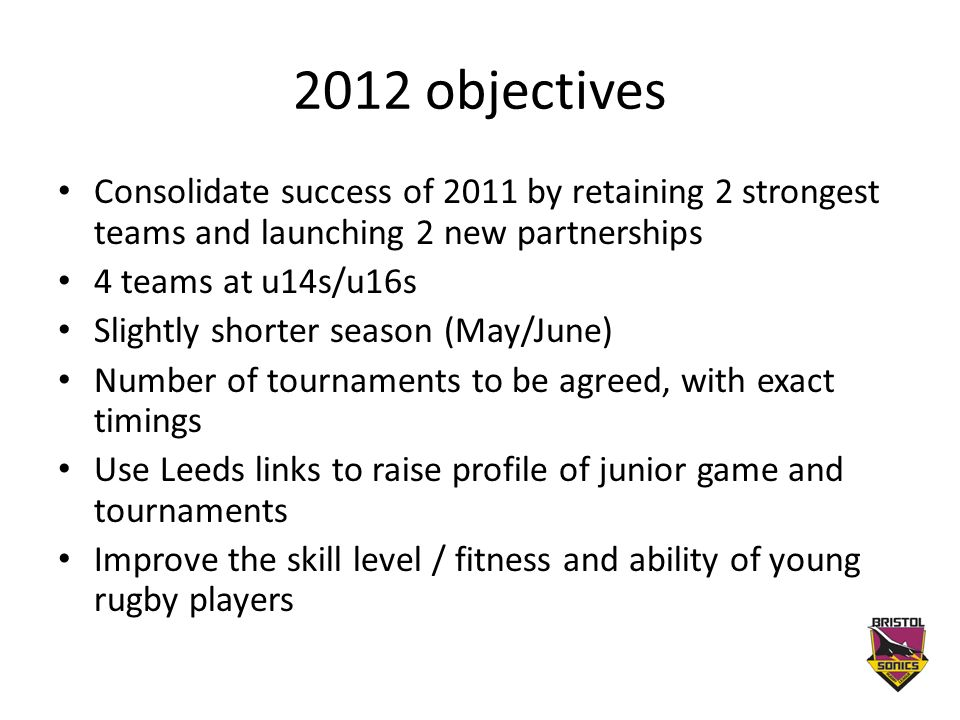 2012 objectives Consolidate success of 2011 by retaining 2 strongest teams and launching 2 new partnerships 4 teams at u14s/u16s Slightly shorter season (May/June) Number of tournaments to be agreed, with exact timings Use Leeds links to raise profile of junior game and tournaments Improve the skill level / fitness and ability of young rugby players