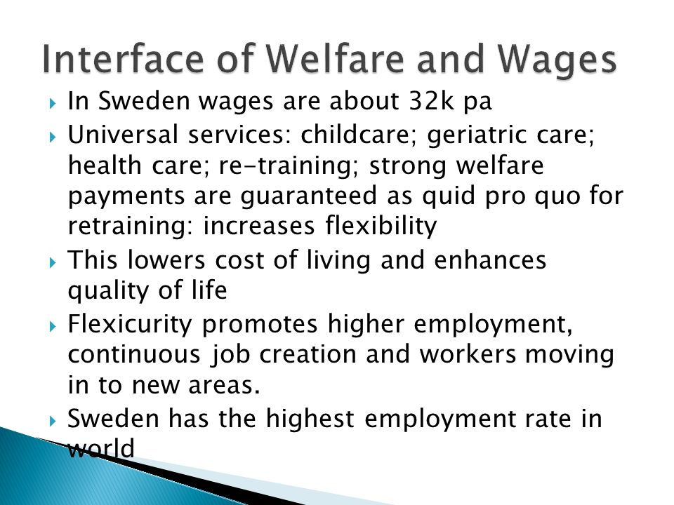 In Sweden wages are about 32k pa Universal services: childcare; geriatric care; health care; re-training; strong welfare payments are guaranteed as quid pro quo for retraining: increases flexibility This lowers cost of living and enhances quality of life Flexicurity promotes higher employment, continuous job creation and workers moving in to new areas.