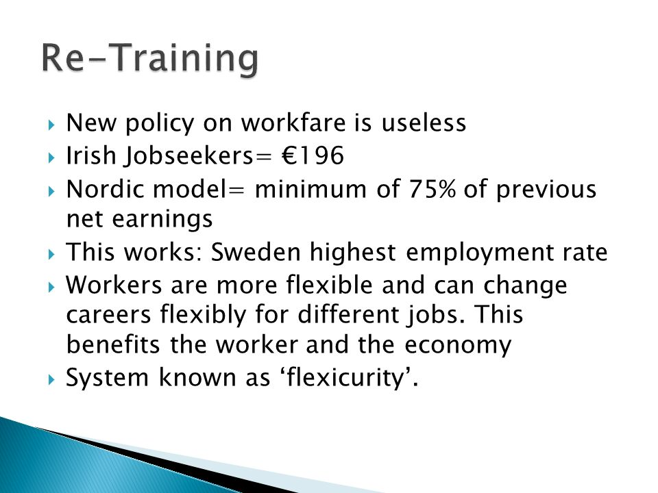 New policy on workfare is useless Irish Jobseekers= 196 Nordic model= minimum of 75% of previous net earnings This works: Sweden highest employment rate Workers are more flexible and can change careers flexibly for different jobs.