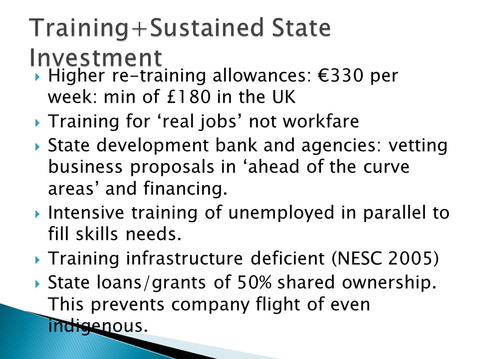 Higher re-training allowances: 330 per week: min of £180 in the UK Training for real jobs not workfare State development bank and agencies: vetting business proposals in ahead of the curve areas and financing.