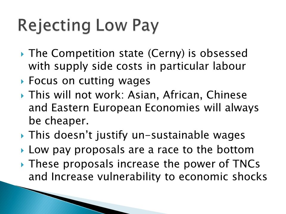 The Competition state (Cerny) is obsessed with supply side costs in particular labour Focus on cutting wages This will not work: Asian, African, Chinese and Eastern European Economies will always be cheaper.