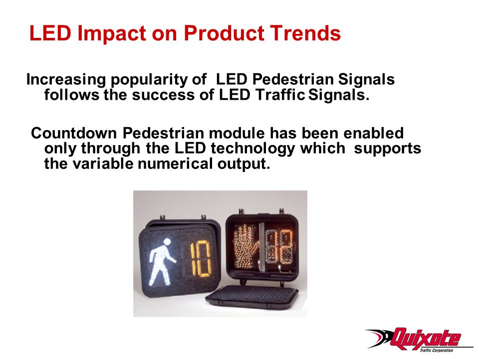 LED Impact on Product Trends Increasing popularity of LED Pedestrian Signals follows the success of LED Traffic Signals.