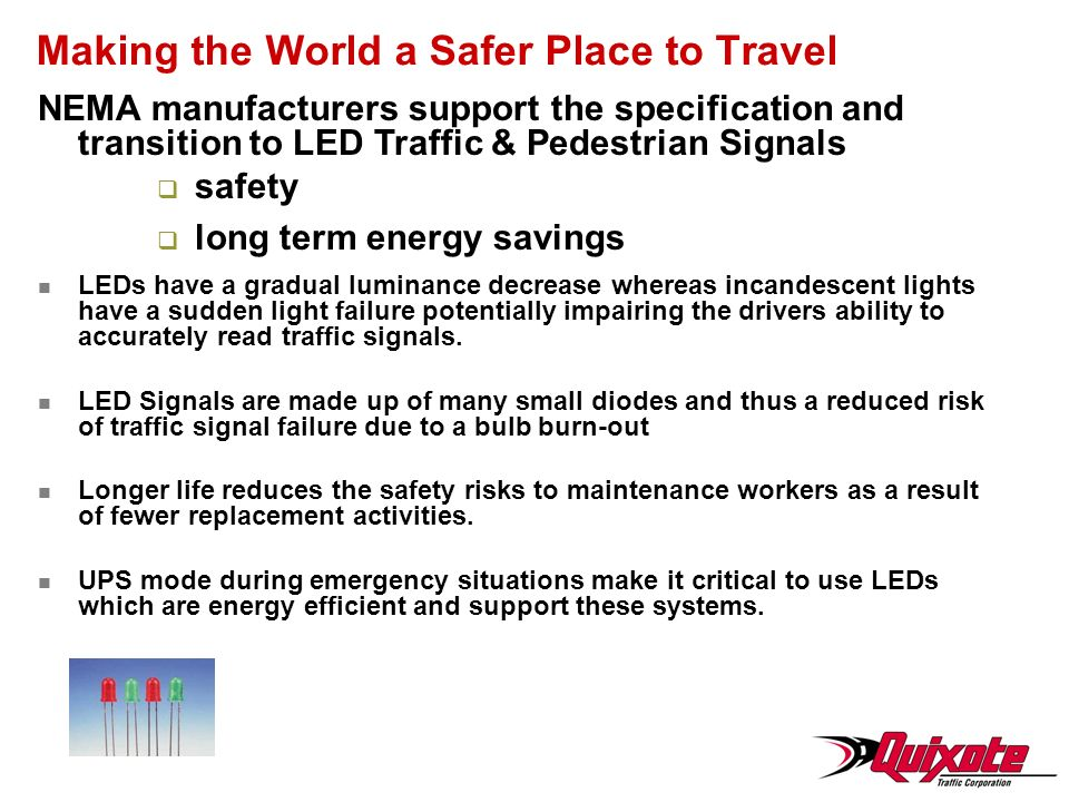 Making the World a Safer Place to Travel NEMA manufacturers support the specification and transition to LED Traffic & Pedestrian Signals safety long term energy savings LEDs have a gradual luminance decrease whereas incandescent lights have a sudden light failure potentially impairing the drivers ability to accurately read traffic signals.