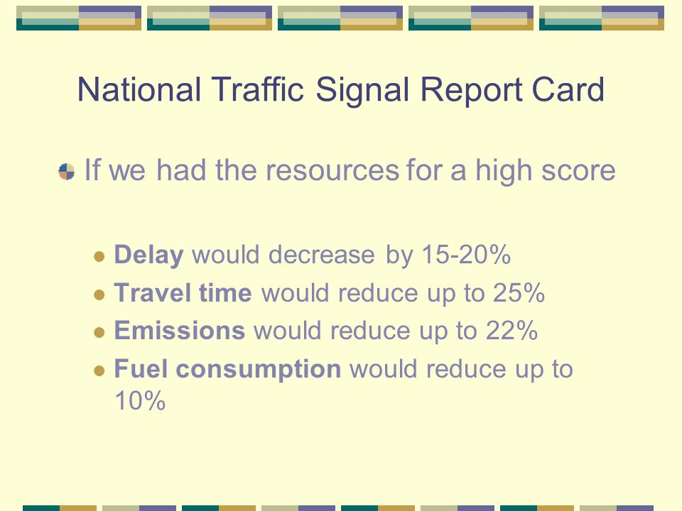 National Traffic Signal Report Card If we had the resources for a high score Delay would decrease by 15-20% Travel time would reduce up to 25% Emissions would reduce up to 22% Fuel consumption would reduce up to 10%