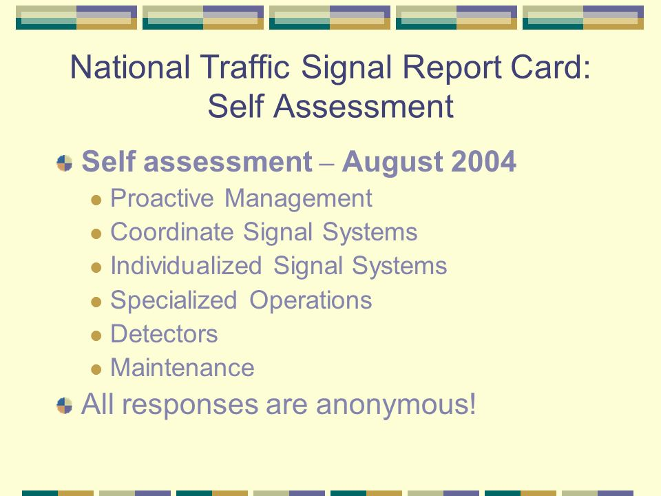 National Traffic Signal Report Card: Self Assessment Self assessment – August 2004 Proactive Management Coordinate Signal Systems Individualized Signal Systems Specialized Operations Detectors Maintenance All responses are anonymous!