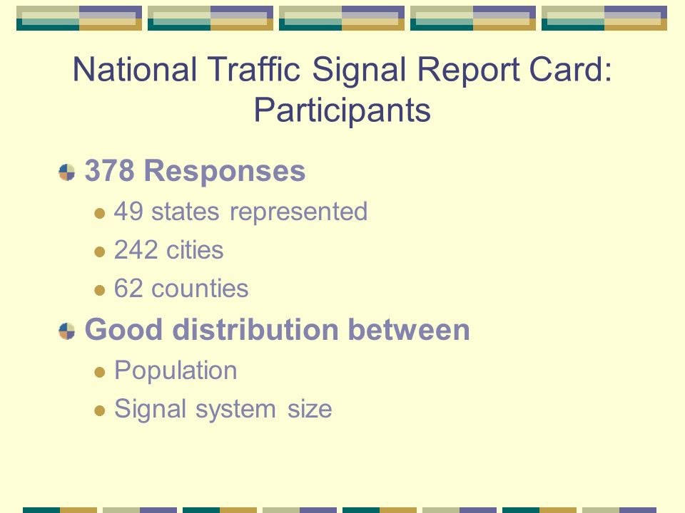 National Traffic Signal Report Card: Participants 378 Responses 49 states represented 242 cities 62 counties Good distribution between Population Signal system size
