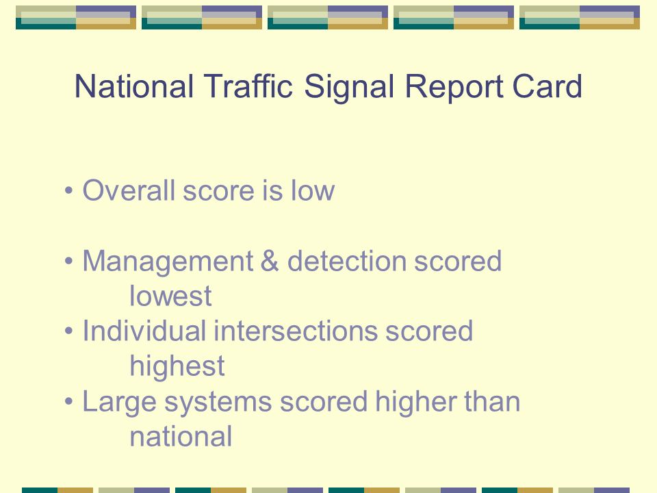 National Traffic Signal Report Card Overall score is low Management & detection scored lowest Individual intersections scored highest Large systems scored higher than national