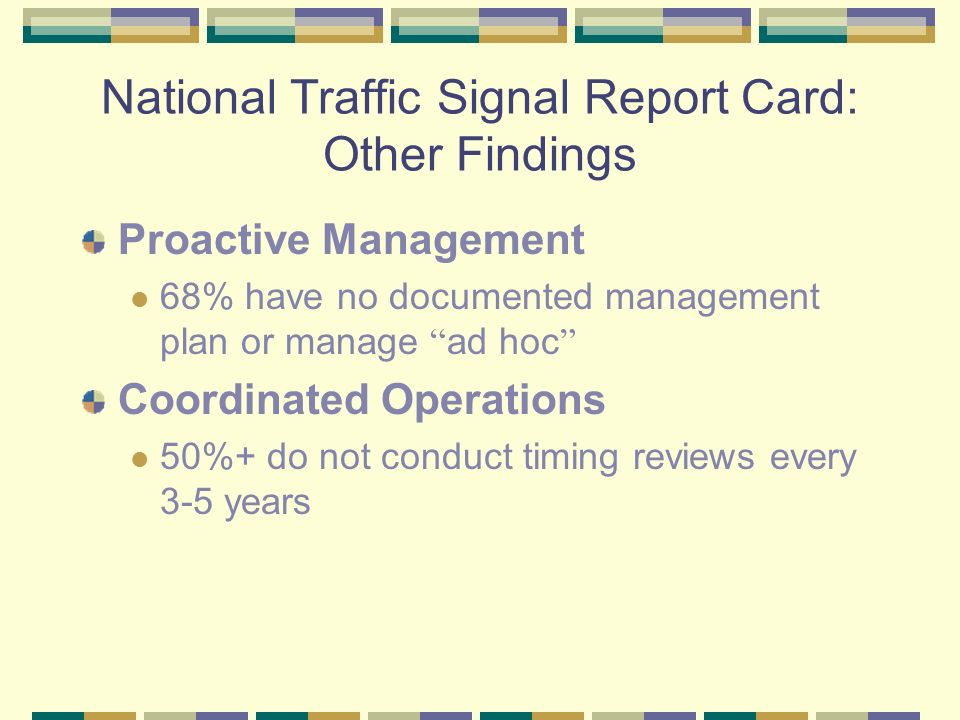 National Traffic Signal Report Card: Other Findings Proactive Management 68% have no documented management plan or manage ad hoc Coordinated Operations 50%+ do not conduct timing reviews every 3-5 years