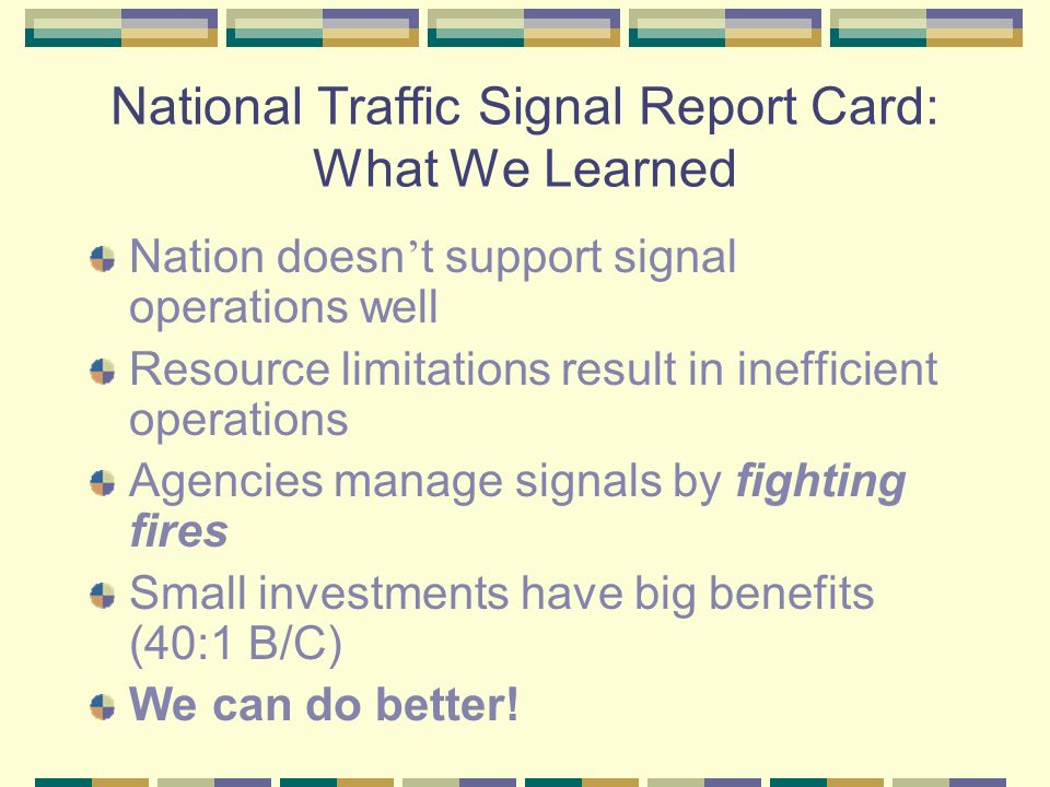 National Traffic Signal Report Card: What We Learned Nation doesn t support signal operations well Resource limitations result in inefficient operations Agencies manage signals by fighting fires Small investments have big benefits (40:1 B/C) We can do better!
