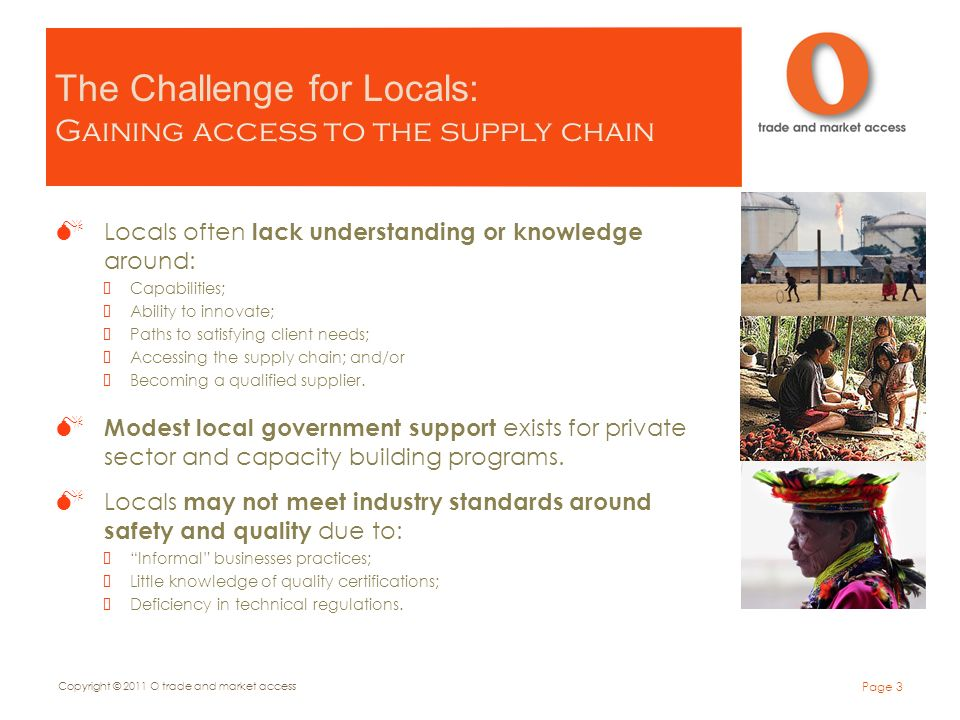 The Challenge for Locals: Gaining access to the supply chain Locals often lack understanding or knowledge around: Capabilities; Ability to innovate; Paths to satisfying client needs; Accessing the supply chain; and/or Becoming a qualified supplier.