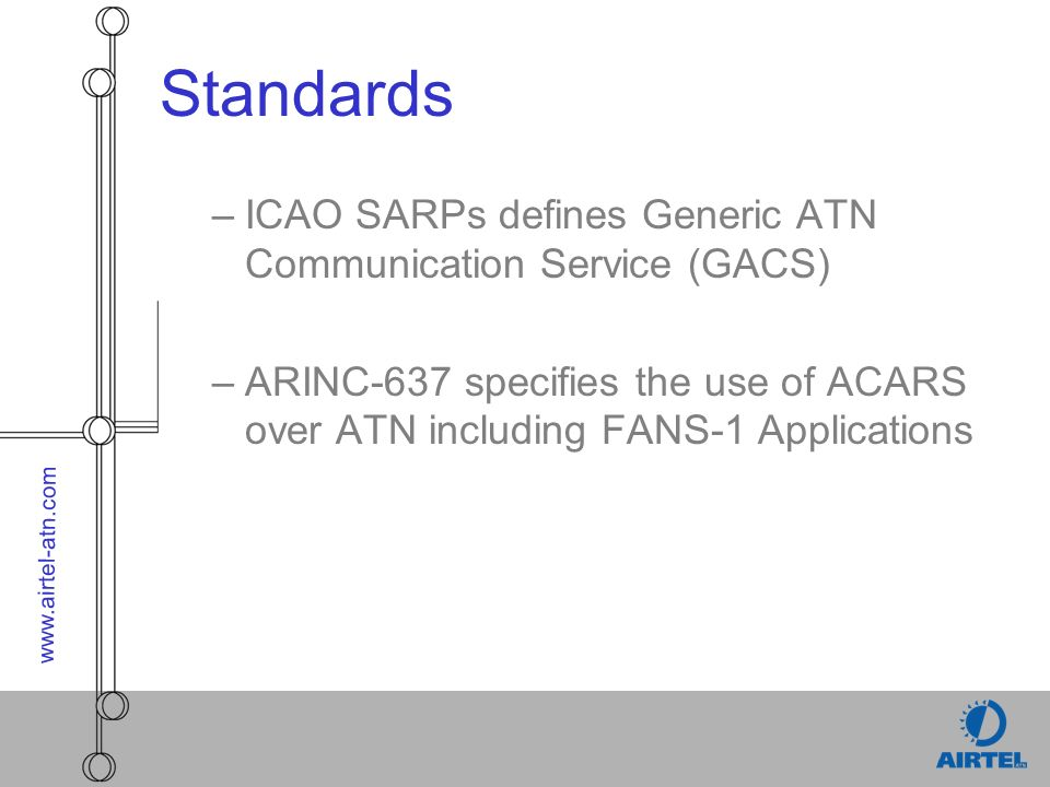 www.airtel-atn.com Standards –ICAO SARPs defines Generic ATN Communication Service (GACS) –ARINC-637 specifies the use of ACARS over ATN including FANS-1 Applications