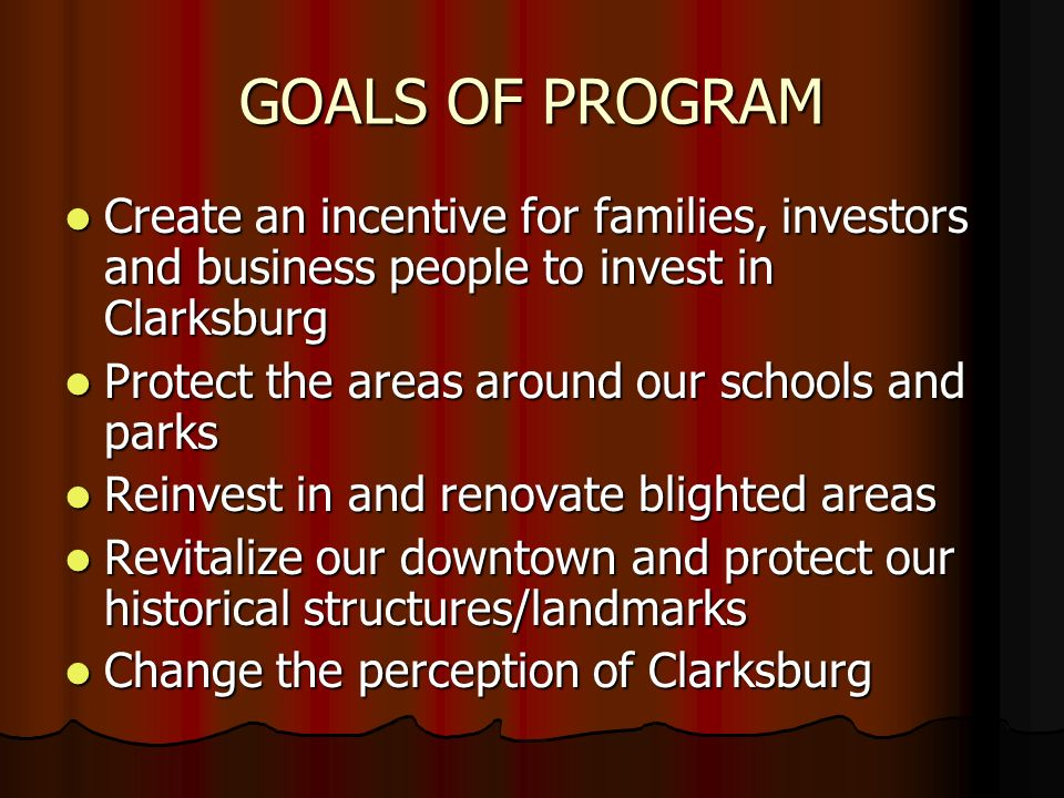 GOALS OF PROGRAM Create an incentive for families, investors and business people to invest in Clarksburg Create an incentive for families, investors and business people to invest in Clarksburg Protect the areas around our schools and parks Protect the areas around our schools and parks Reinvest in and renovate blighted areas Reinvest in and renovate blighted areas Revitalize our downtown and protect our historical structures/landmarks Revitalize our downtown and protect our historical structures/landmarks Change the perception of Clarksburg Change the perception of Clarksburg