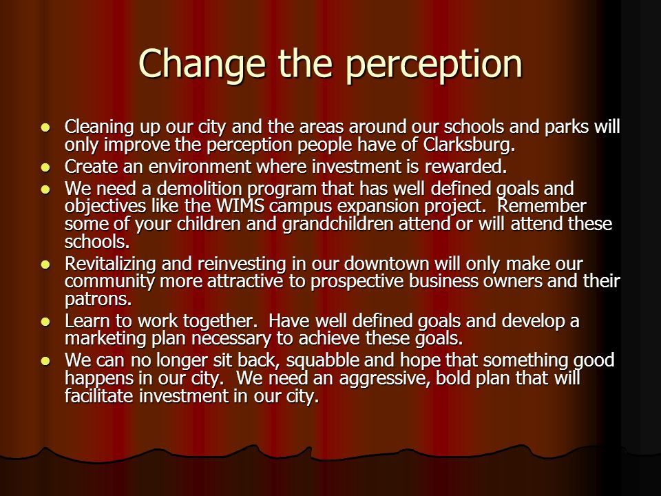 Change the perception Cleaning up our city and the areas around our schools and parks will only improve the perception people have of Clarksburg.