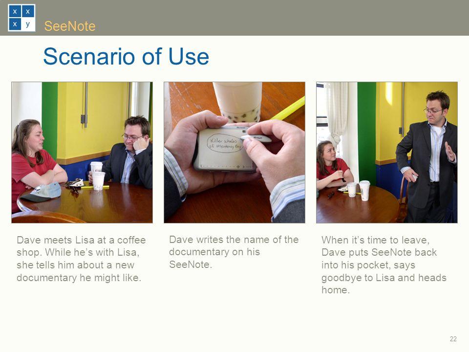 22 SeeNote Scenario of Use When its time to leave, Dave puts SeeNote back into his pocket, says goodbye to Lisa and heads home.