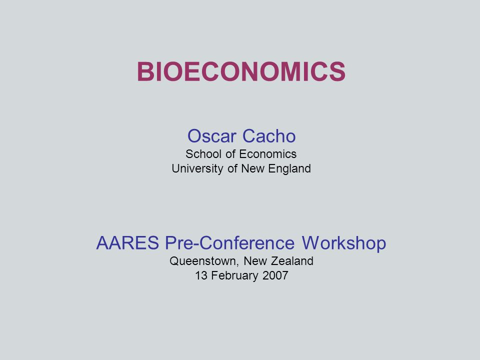 BIOECONOMICS Oscar Cacho School of Economics University of New England AARES Pre-Conference Workshop Queenstown, New Zealand 13 February 2007