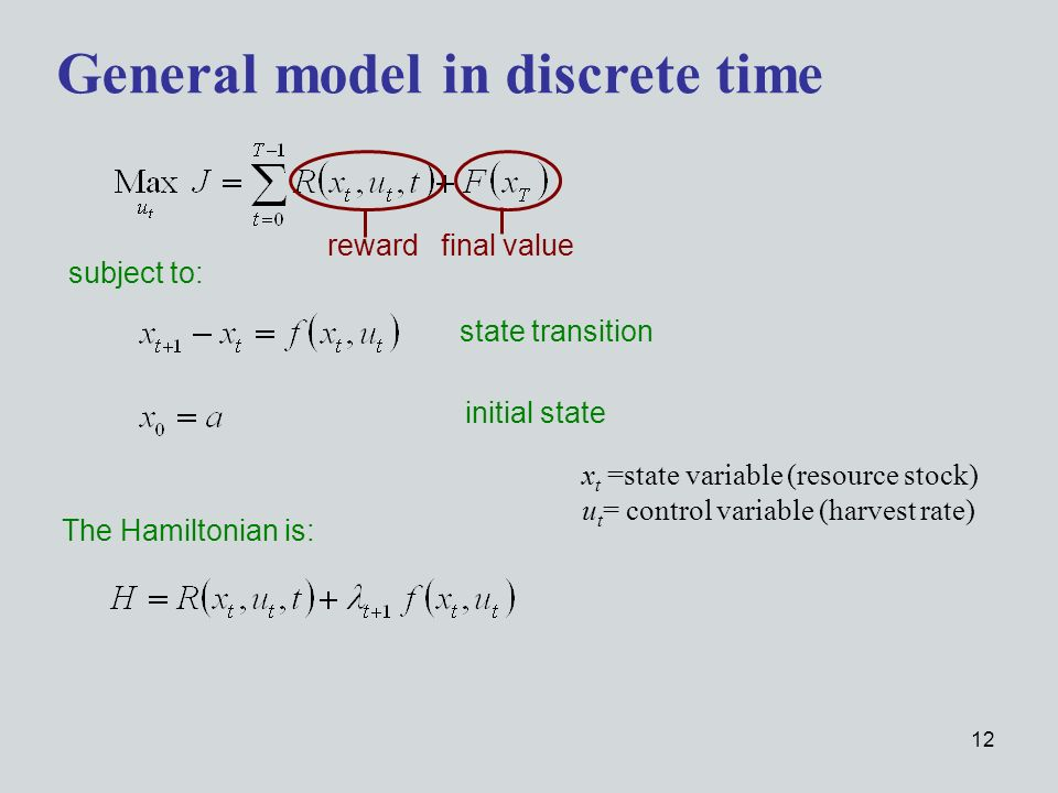 12 subject to: General model in discrete time x t =state variable (resource stock) u t = control variable (harvest rate) state transition initial state The Hamiltonian is: reward final value