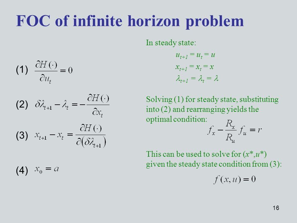 16 FOC of infinite horizon problem In steady state: u t+1 = u t = u x t+1 = x t = x t+1 = t = (1) (2) (4) (3) Solving (1) for steady state, substituting into (2) and rearranging yields the optimal condition: This can be used to solve for (x*,u*) given the steady state condition from (3):