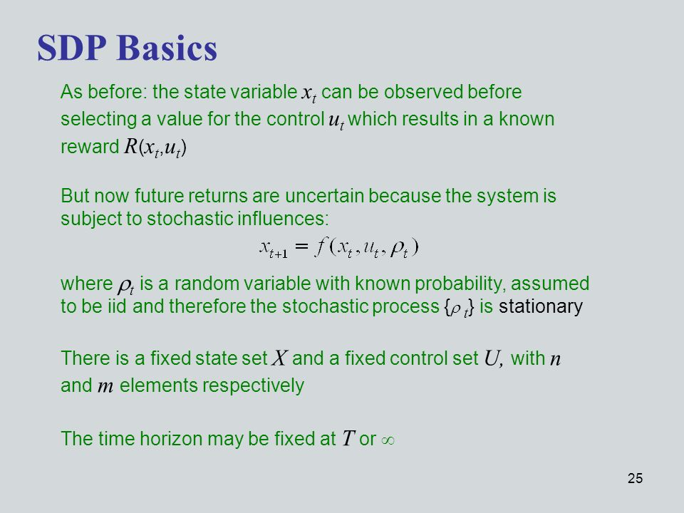 25 SDP Basics As before: the state variable x t can be observed before selecting a value for the control u t which results in a known reward R ( x t, u t ) But now future returns are uncertain because the system is subject to stochastic influences: where t is a random variable with known probability, assumed to be iid and therefore the stochastic process { t } is stationary There is a fixed state set X and a fixed control set U, with n and m elements respectively The time horizon may be fixed at T or