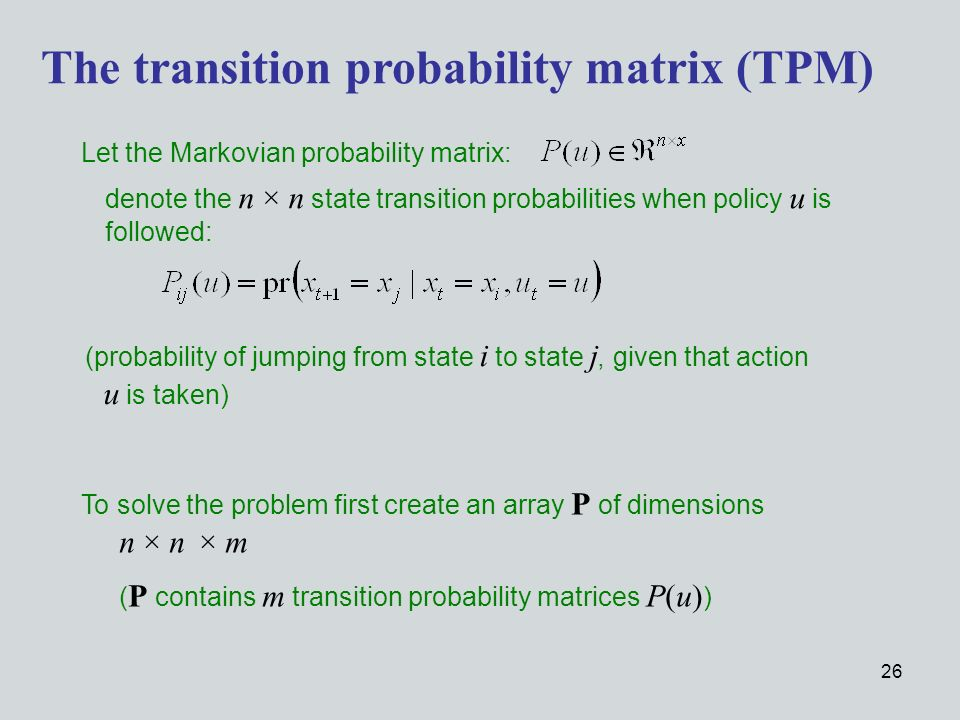 26 Let the Markovian probability matrix: The transition probability matrix (TPM) denote the n × n state transition probabilities when policy u is followed: (probability of jumping from state i to state j, given that action u is taken) To solve the problem first create an array P of dimensions n × n × m ( P contains m transition probability matrices P(u) )