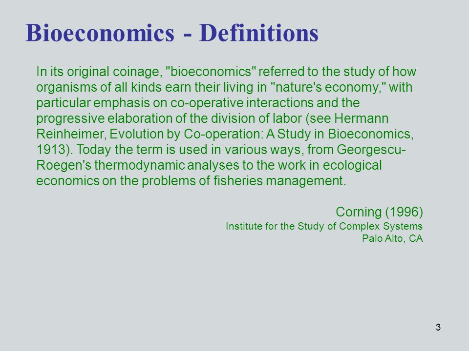 3 Bioeconomics - Definitions In its original coinage, bioeconomics referred to the study of how organisms of all kinds earn their living in nature s economy, with particular emphasis on co-operative interactions and the progressive elaboration of the division of labor (see Hermann Reinheimer, Evolution by Co-operation: A Study in Bioeconomics, 1913).