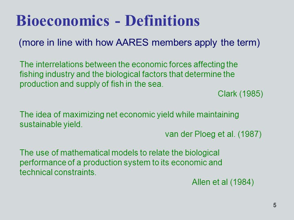5 Bioeconomics - Definitions The use of mathematical models to relate the biological performance of a production system to its economic and technical constraints.