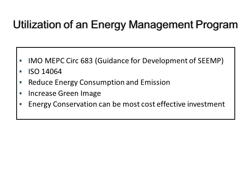 IMO MEPC Circ 683 (Guidance for Development of SEEMP) ISO Reduce Energy Consumption and Emission Increase Green Image Energy Conservation can be most cost effective investment Utilization of an Energy Management ProgramUtilization of an Energy Management Program