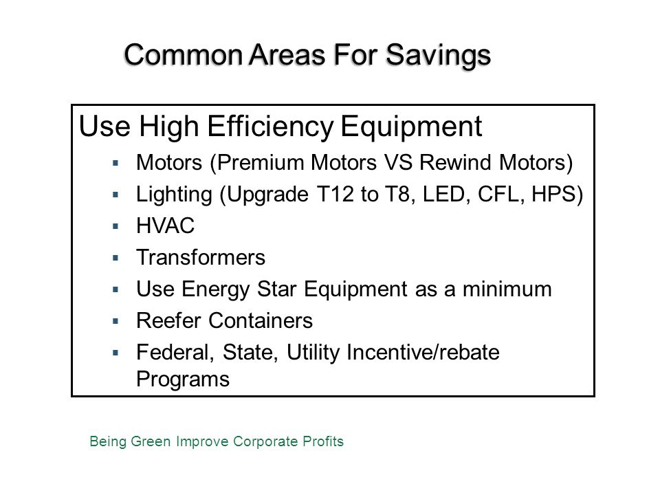 Common Areas For Savings Use High Efficiency Equipment Motors (Premium Motors VS Rewind Motors) Lighting (Upgrade T12 to T8, LED, CFL, HPS) HVAC Transformers Use Energy Star Equipment as a minimum Reefer Containers Federal, State, Utility Incentive/rebate Programs Being Green Improve Corporate Profits
