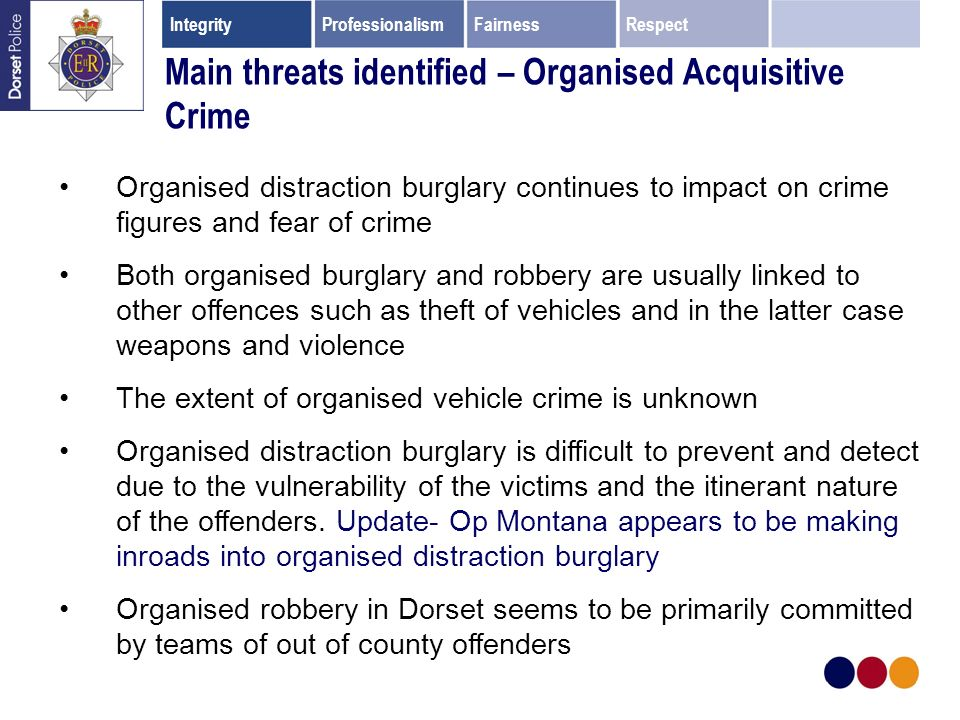 Main threats identified – Organised Acquisitive Crime Organised distraction burglary continues to impact on crime figures and fear of crime Both organised burglary and robbery are usually linked to other offences such as theft of vehicles and in the latter case weapons and violence The extent of organised vehicle crime is unknown Organised distraction burglary is difficult to prevent and detect due to the vulnerability of the victims and the itinerant nature of the offenders.